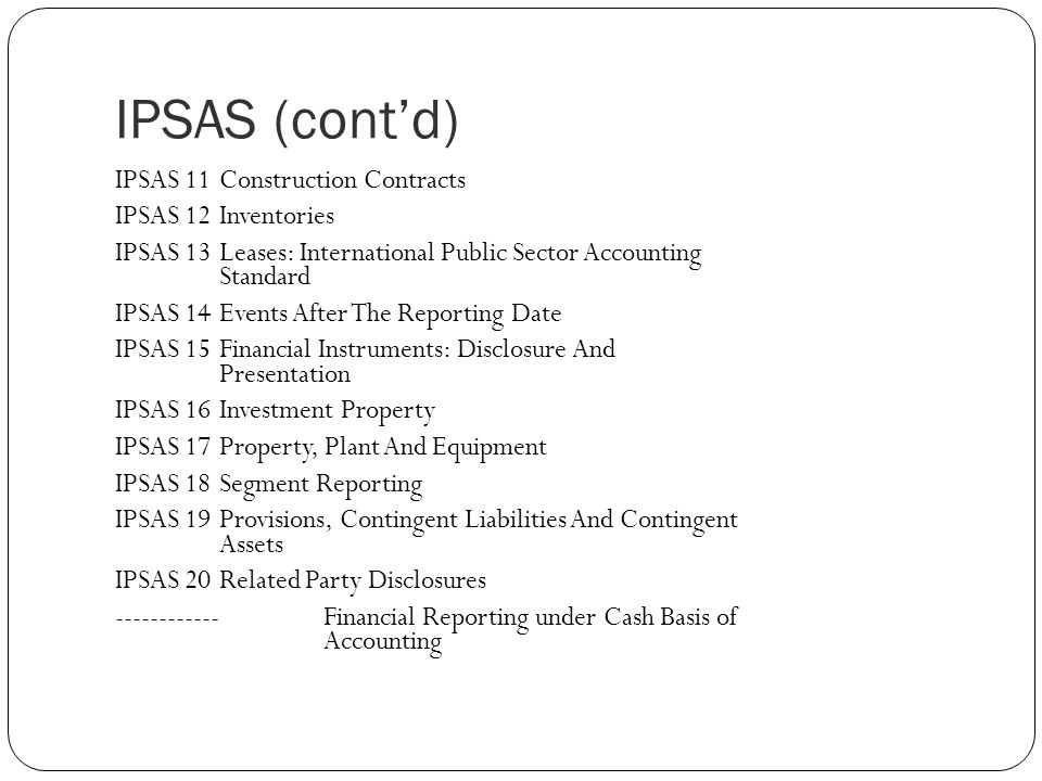 IPSAS (cont'd) IPSAS 11Construction Contracts IPSAS 12 Inventories IPSAS 13 Leases: International Public Sector Accounting Standard IPSAS 14 Events After The Reporting Date IPSAS 15 Financial Instruments: Disclosure And Presentation IPSAS 16 Investment Property IPSAS 17 Property, Plant And Equipment IPSAS 18 Segment Reporting IPSAS 19 Provisions, Contingent Liabilities And Contingent Assets IPSAS 20 Related Party Disclosures ------------Financial Reporting under Cash Basis of Accounting