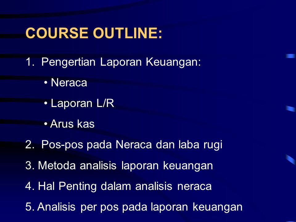 COURSE OUTLINE: 1. Pengertian Laporan Keuangan: • Neraca • Laporan L/R • Arus kas 2. Pos-pos pada Neraca dan laba rugi 3. Metoda analisis laporan keua