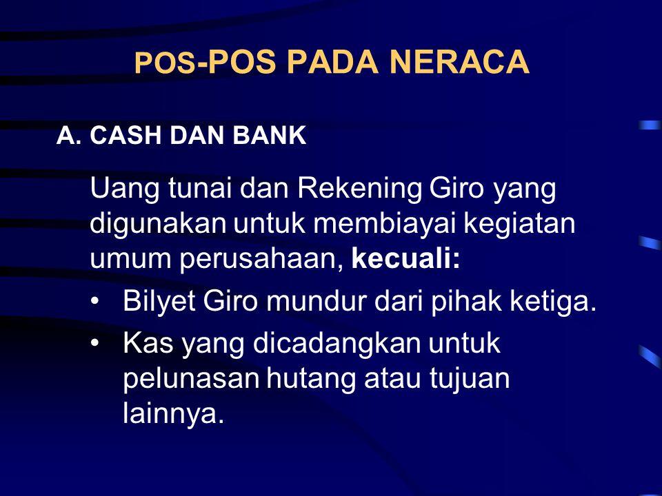POS -POS PADA NERACA A.CASH DAN BANK Uang tunai dan Rekening Giro yang digunakan untuk membiayai kegiatan umum perusahaan, kecuali: •Bilyet Giro mundu