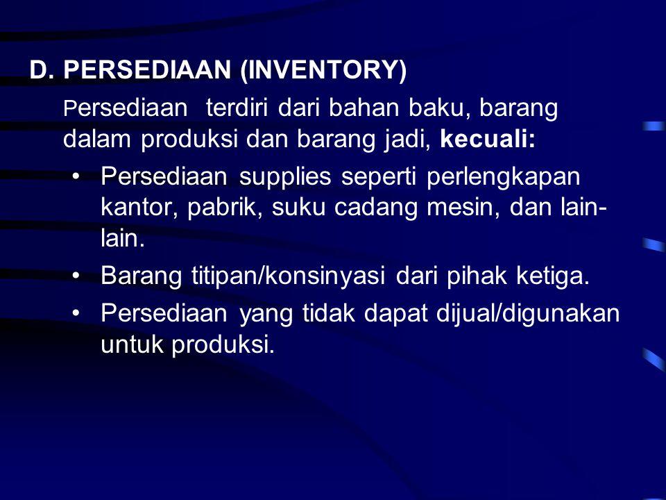 D.PERSEDIAAN (INVENTORY) P ersediaan terdiri dari bahan baku, barang dalam produksi dan barang jadi, kecuali: •Persediaan supplies seperti perlengkapa