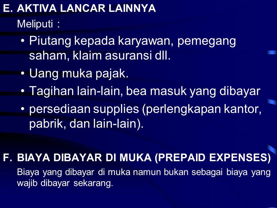E.AKTIVA LANCAR LAINNYA Meliputi : •Piutang kepada karyawan, pemegang saham, klaim asuransi dll. •Uang muka pajak. •Tagihan lain-lain, bea masuk yang
