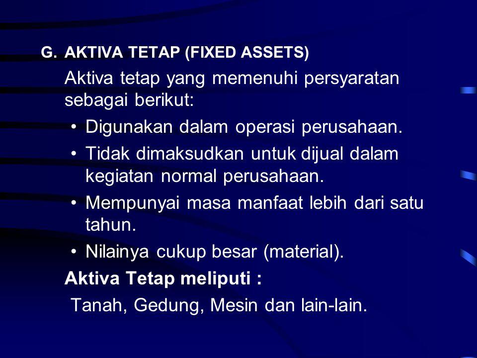 G.AKTIVA TETAP (FIXED ASSETS) Aktiva tetap yang memenuhi persyaratan sebagai berikut: •Digunakan dalam operasi perusahaan. •Tidak dimaksudkan untuk di
