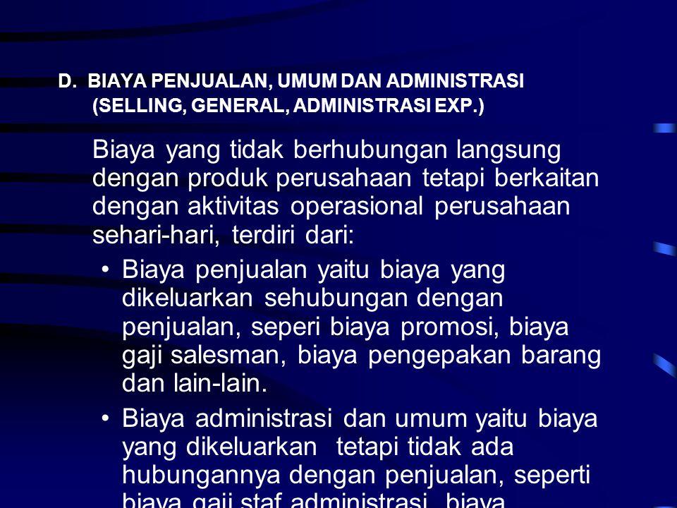 D. BIAYA PENJUALAN, UMUM DAN ADMINISTRASI (SELLING, GENERAL, ADMINISTRASI EXP.) Biaya yang tidak berhubungan langsung dengan produk perusahaan tetapi