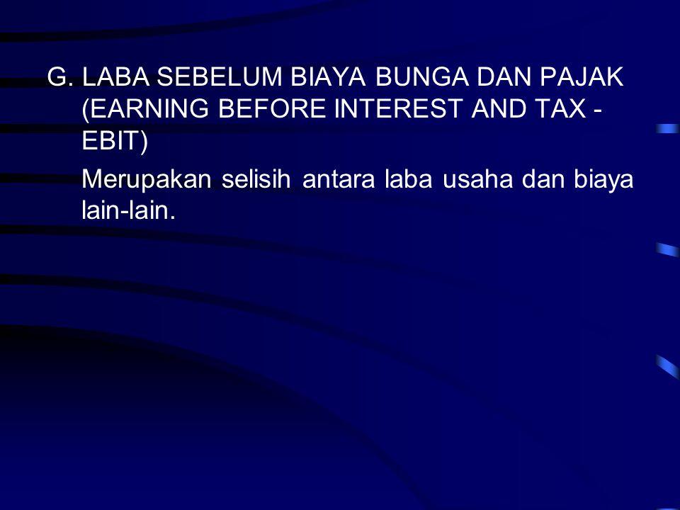 G. LABA SEBELUM BIAYA BUNGA DAN PAJAK (EARNING BEFORE INTEREST AND TAX - EBIT) Merupakan selisih antara laba usaha dan biaya lain-lain.