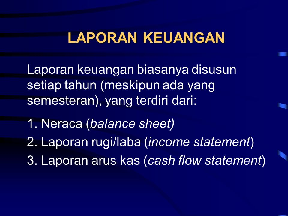 LAPORAN KEUANGAN Laporan keuangan biasanya disusun setiap tahun (meskipun ada yang semesteran), yang terdiri dari: 1. Neraca (balance sheet) 2. Lapora