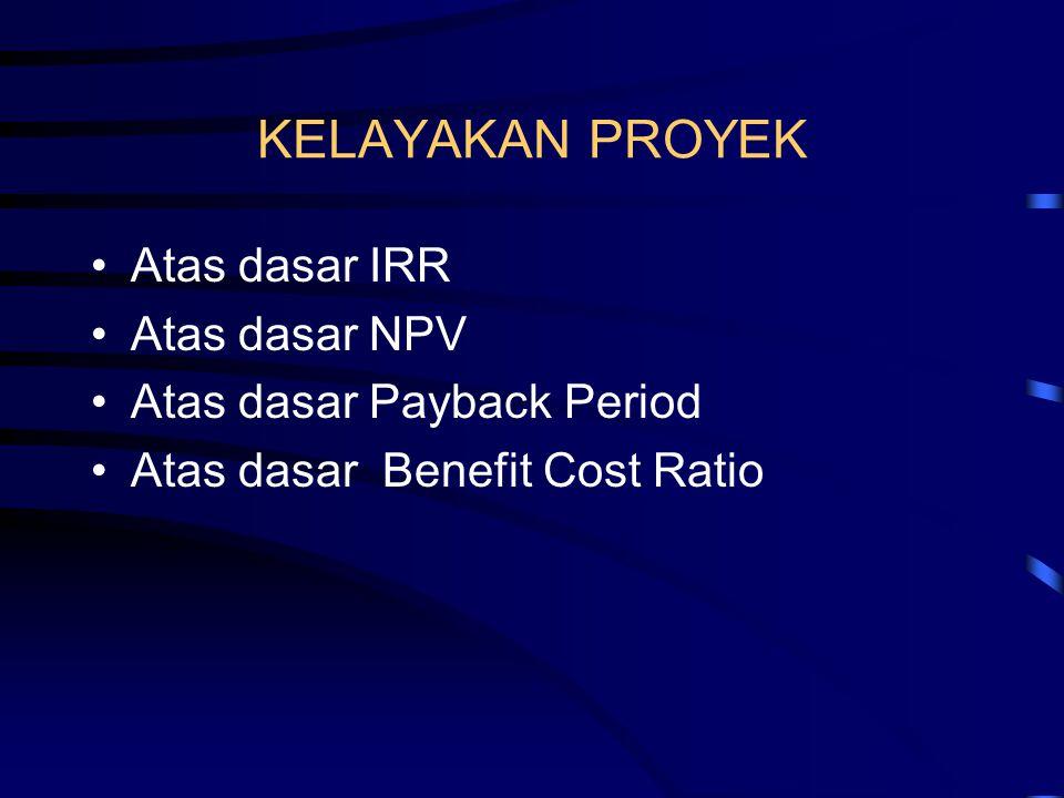 KELAYAKAN PROYEK •Atas dasar IRR •Atas dasar NPV •Atas dasar Payback Period •Atas dasar Benefit Cost Ratio