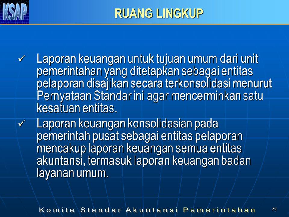 7272 RUANG LINGKUP  Laporan keuangan untuk tujuan umum dari unit pemerintahan yang ditetapkan sebagai entitas pelaporan disajikan secara terkonsolida
