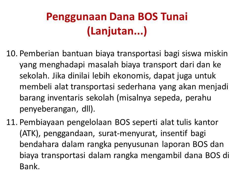 Penggunaan Dana BOS Tunai (Lanjutan...) 10.Pemberian bantuan biaya transportasi bagi siswa miskin yang menghadapi masalah biaya transport dari dan ke sekolah.