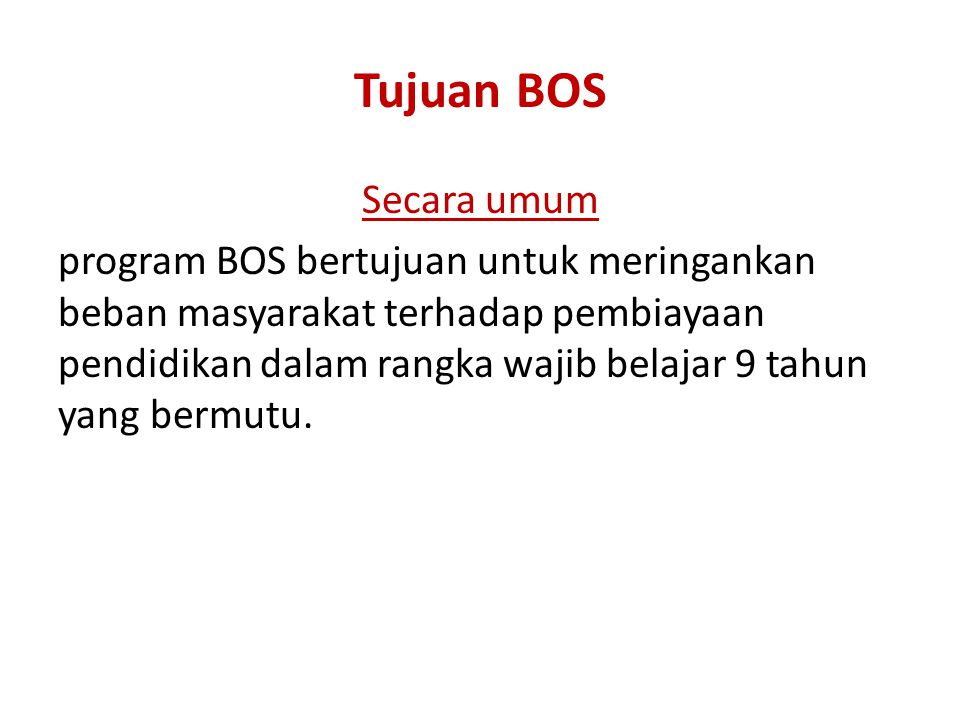Tujuan BOS Secara umum program BOS bertujuan untuk meringankan beban masyarakat terhadap pembiayaan pendidikan dalam rangka wajib belajar 9 tahun yang bermutu.