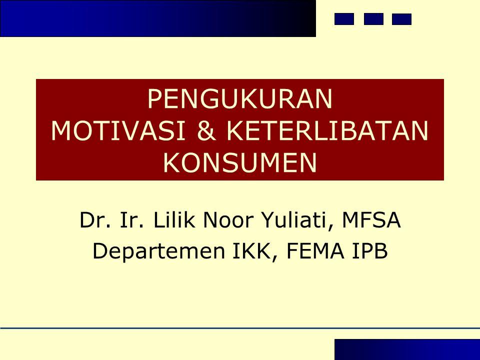 PENGUKURAN MOTIVASI & KETERLIBATAN KONSUMEN Dr. Ir. Lilik Noor Yuliati, MFSA Departemen IKK, FEMA IPB