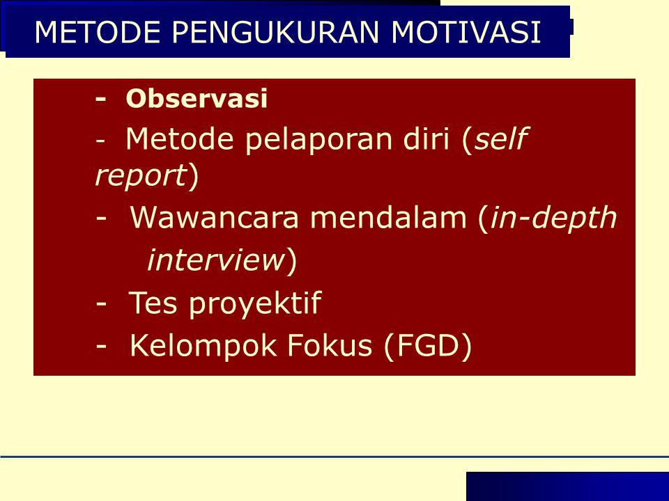 METODE PENGUKURAN MOTIVASI - Observasi - Metode pelaporan diri (self report) - Wawancara mendalam (in-depth interview) - Tes proyektif - Kelompok Fokus (FGD)
