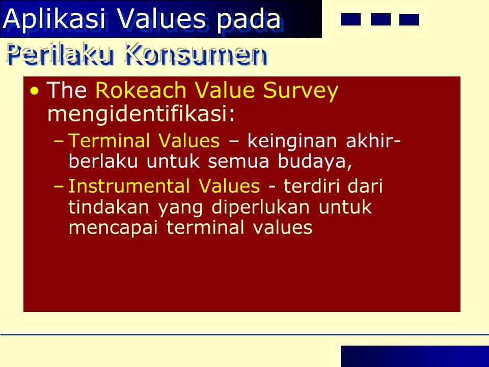 •The Rokeach Value Survey mengidentifikasi: –Terminal Values – keinginan akhir- berlaku untuk semua budaya, –Instrumental Values - terdiri dari tindakan yang diperlukan untuk mencapai terminal values Perilaku Konsumen Aplikasi Values pada Perilaku Konsumen