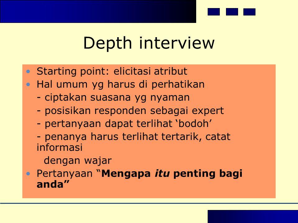 Depth interview •Starting point: elicitasi atribut •Hal umum yg harus di perhatikan - ciptakan suasana yg nyaman - posisikan responden sebagai expert - pertanyaan dapat terlihat 'bodoh' - penanya harus terlihat tertarik, catat informasi dengan wajar •Pertanyaan Mengapa itu penting bagi anda