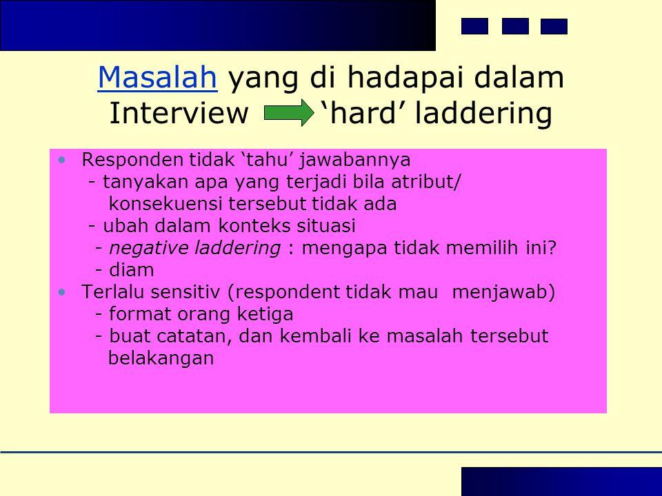 MasalahMasalah yang di hadapai dalam Interview 'hard' laddering •Responden tidak 'tahu' jawabannya - tanyakan apa yang terjadi bila atribut/ konsekuensi tersebut tidak ada - ubah dalam konteks situasi - negative laddering : mengapa tidak memilih ini.