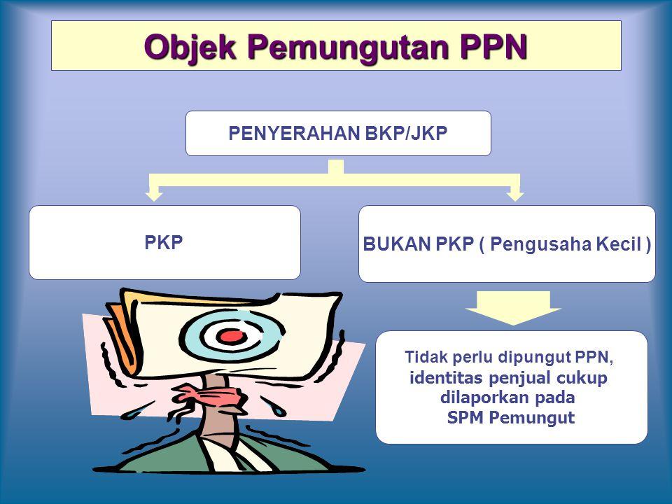 Objek Pemungutan PPN PENYERAHAN BKP/JKP PKP BUKAN PKP ( Pengusaha Kecil ) Tidak perlu dipungut PPN, identitas penjual cukup dilaporkan pada SPM Pemung