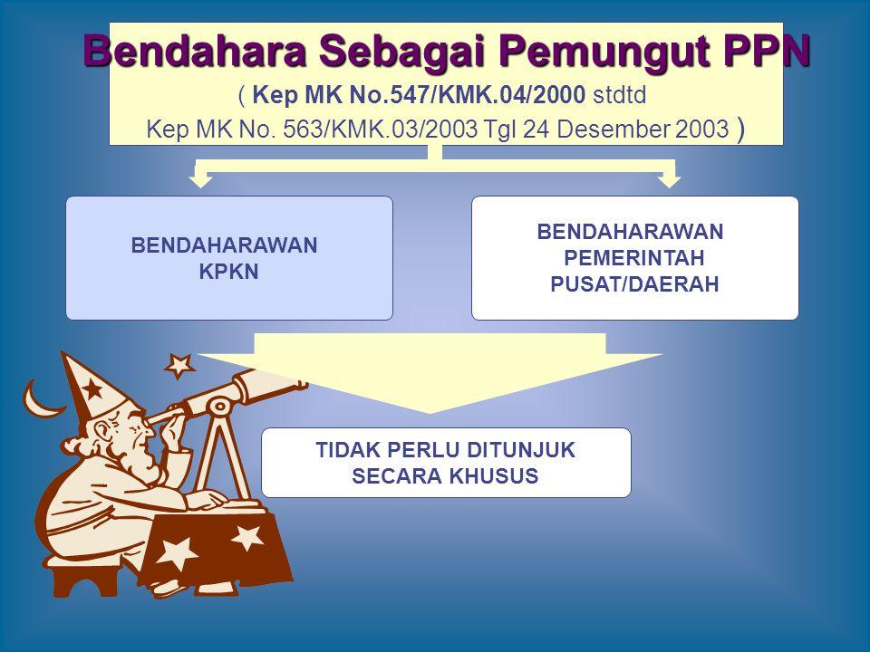 Bendahara Sebagai Pemungut PPN ( Kep MK No.547/KMK.04/2000 stdtd Kep MK No. 563/KMK.03/2003 Tgl 24 Desember 2003 ) BENDAHARAWAN PEMERINTAH PUSAT/DAERA
