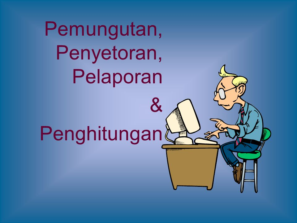 Pemungutan, Penyetoran, Pelaporan & Penghitungan