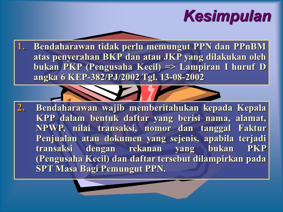 Kesimpulan 1. B endaharawan tidak perlu memungut PPN dan PPnBM atas penyerahan BKP dan atau JKP yang dilakukan oleh bukan PKP (Pengusaha Kecil) => Lam