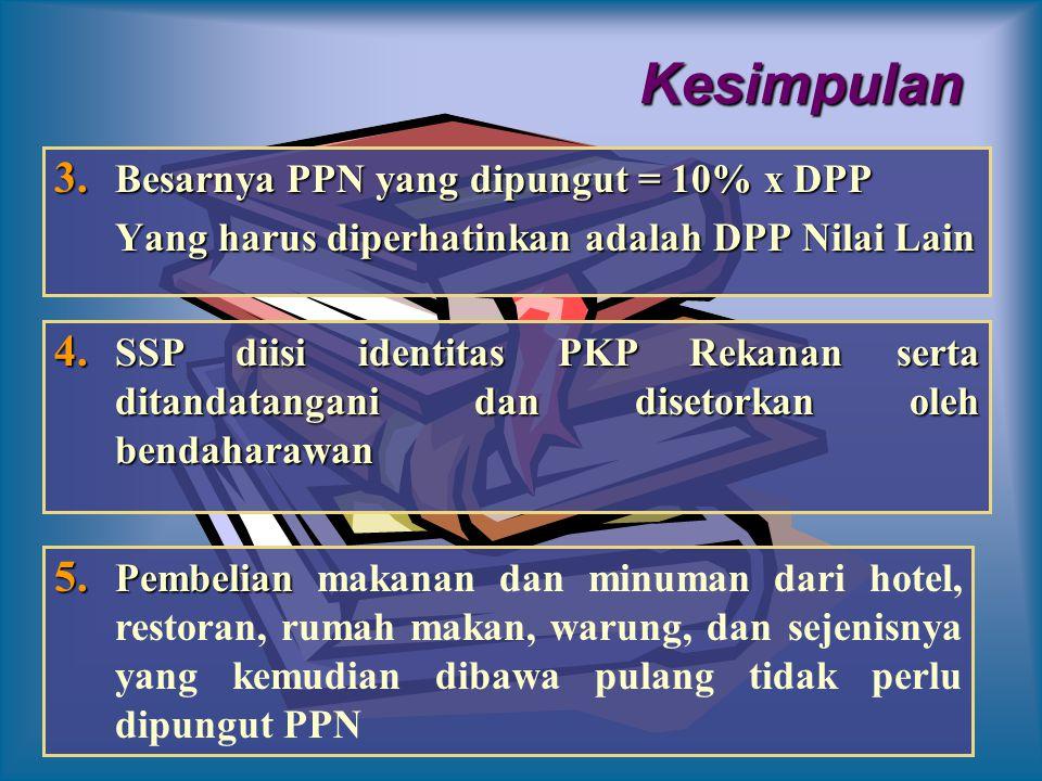 Kesimpulan 3. B esarnya PPN yang dipungut = 10% x DPP Yang harus diperhatinkan adalah DPP Nilai Lain 4. S SP diisi identitas PKP Rekanan serta ditanda