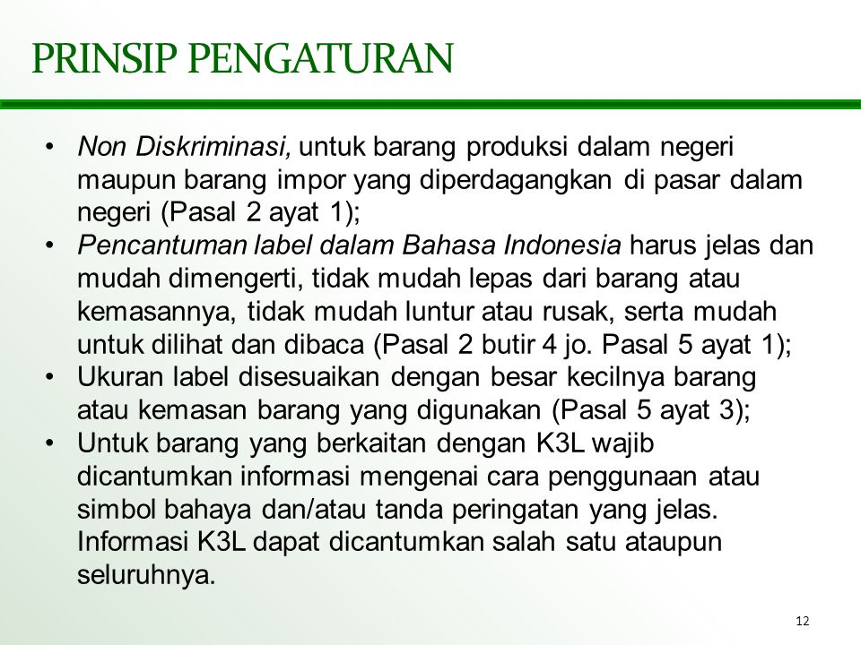 12 PRINSIP PENGATURAN •Non Diskriminasi, untuk barang produksi dalam negeri maupun barang impor yang diperdagangkan di pasar dalam negeri (Pasal 2 aya