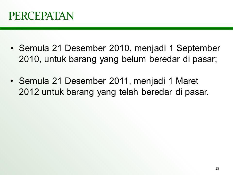 15 PERCEPATAN •Semula 21 Desember 2010, menjadi 1 September 2010, untuk barang yang belum beredar di pasar; •Semula 21 Desember 2011, menjadi 1 Maret