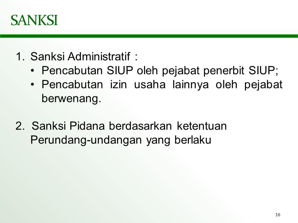 16 SANKSI 1.Sanksi Administratif : •Pencabutan SIUP oleh pejabat penerbit SIUP; •Pencabutan izin usaha lainnya oleh pejabat berwenang. 2. Sanksi Pidan