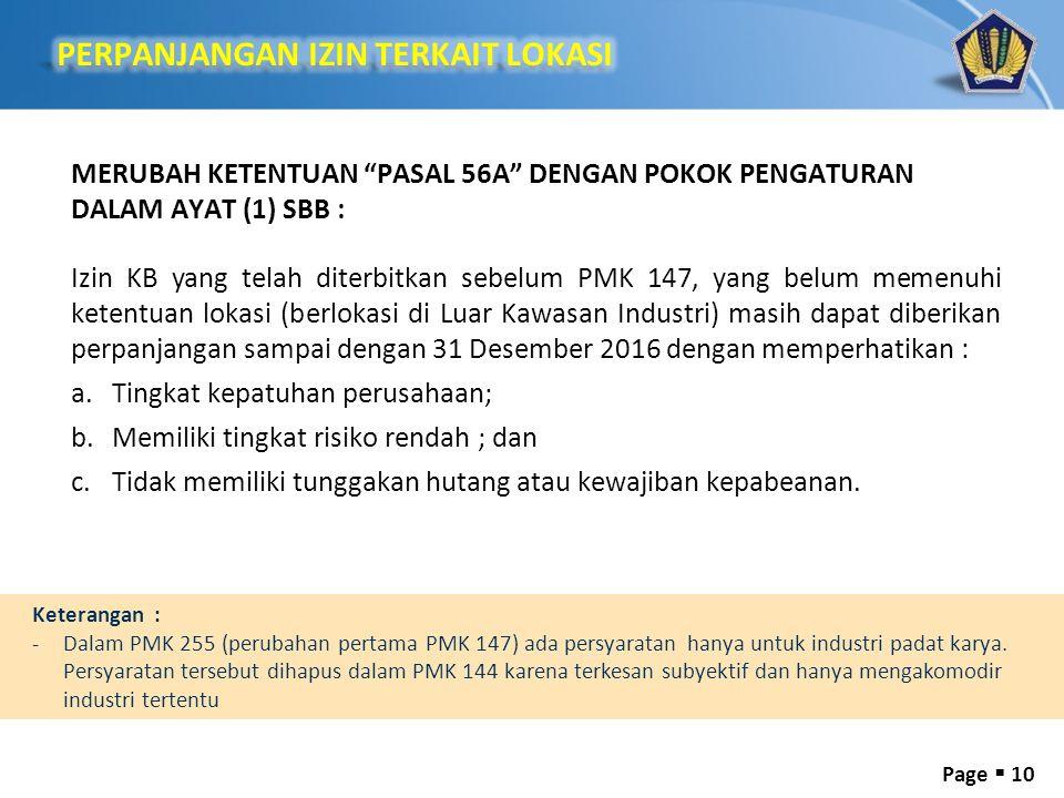 Page  10 MERUBAH KETENTUAN PASAL 56A DENGAN POKOK PENGATURAN DALAM AYAT (1) SBB : Izin KB yang telah diterbitkan sebelum PMK 147, yang belum memenuhi ketentuan lokasi (berlokasi di Luar Kawasan Industri) masih dapat diberikan perpanjangan sampai dengan 31 Desember 2016 dengan memperhatikan : a.Tingkat kepatuhan perusahaan; b.Memiliki tingkat risiko rendah ; dan c.Tidak memiliki tunggakan hutang atau kewajiban kepabeanan.