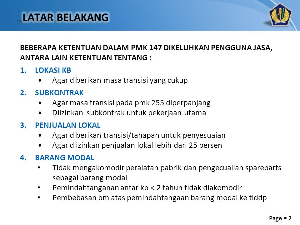 Page  2 BEBERAPA KETENTUAN DALAM PMK 147 DIKELUHKAN PENGGUNA JASA, ANTARA LAIN KETENTUAN TENTANG : 1.LOKASI KB •Agar diberikan masa transisi yang cukup 2.SUBKONTRAK •Agar masa transisi pada pmk 255 diperpanjang •Diizinkan subkontrak untuk pekerjaan utama 3.PENJUALAN LOKAL •Agar diberikan transisi/tahapan untuk penyesuaian •Agar diizinkan penjualan lokal lebih dari 25 persen 4.BARANG MODAL • Tidak mengakomodir peralatan pabrik dan pengecualian spareparts sebagai barang modal • Pemindahtanganan antar kb < 2 tahun tidak diakomodir • Pembebasan bm atas pemindahtangaan barang modal ke tlddp