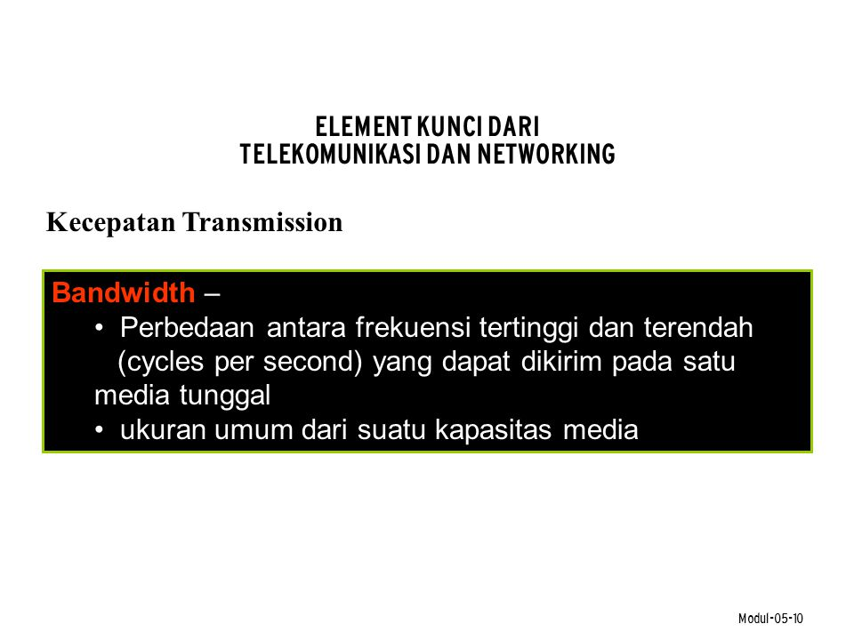 Modul-05-10 ELEMENT KUNCI DARI TELEKOMUNIKASI DAN NETWORKING Kecepatan Transmission Bandwidth – • Perbedaan antara frekuensi tertinggi dan terendah (c