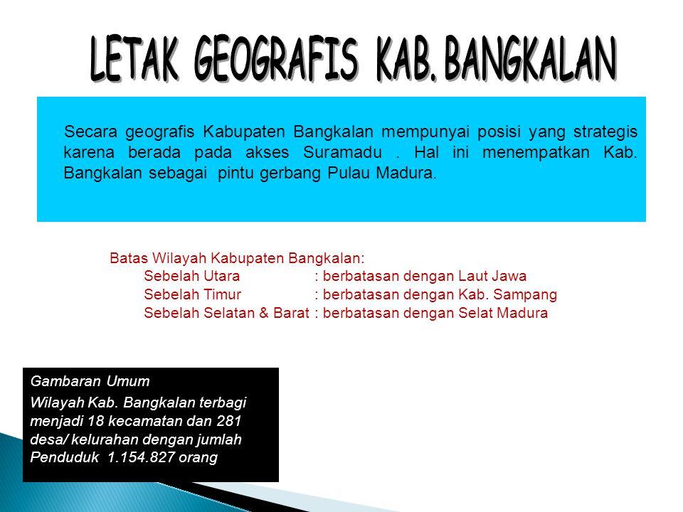 Secara geografis Kabupaten Bangkalan mempunyai posisi yang strategis karena berada pada akses Suramadu. Hal ini menempatkan Kab. Bangkalan sebagai pin