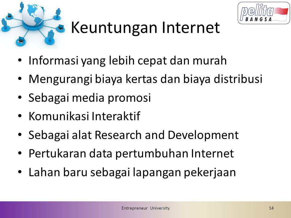 Keuntungan Internet • Informasi yang lebih cepat dan murah • Mengurangi biaya kertas dan biaya distribusi • Sebagai media promosi • Komunikasi Interaktif • Sebagai alat Research and Development • Pertukaran data pertumbuhan Internet • Lahan baru sebagai lapangan pekerjaan Entrepreneur University14
