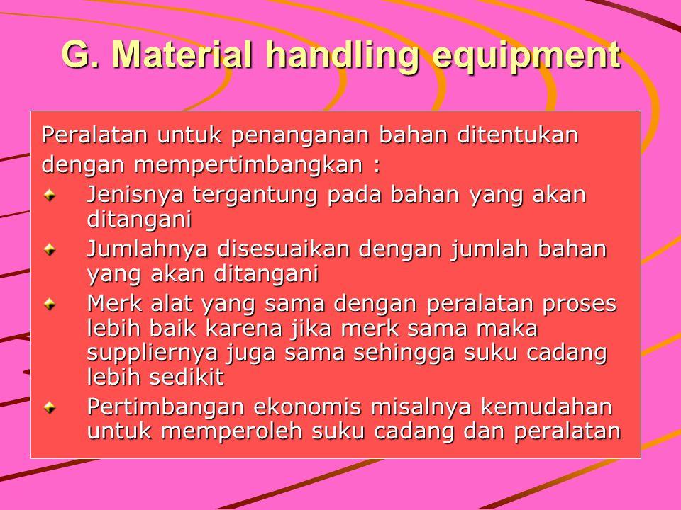 G. Material handling equipment Peralatan untuk penanganan bahan ditentukan dengan mempertimbangkan : Jenisnya tergantung pada bahan yang akan ditangan