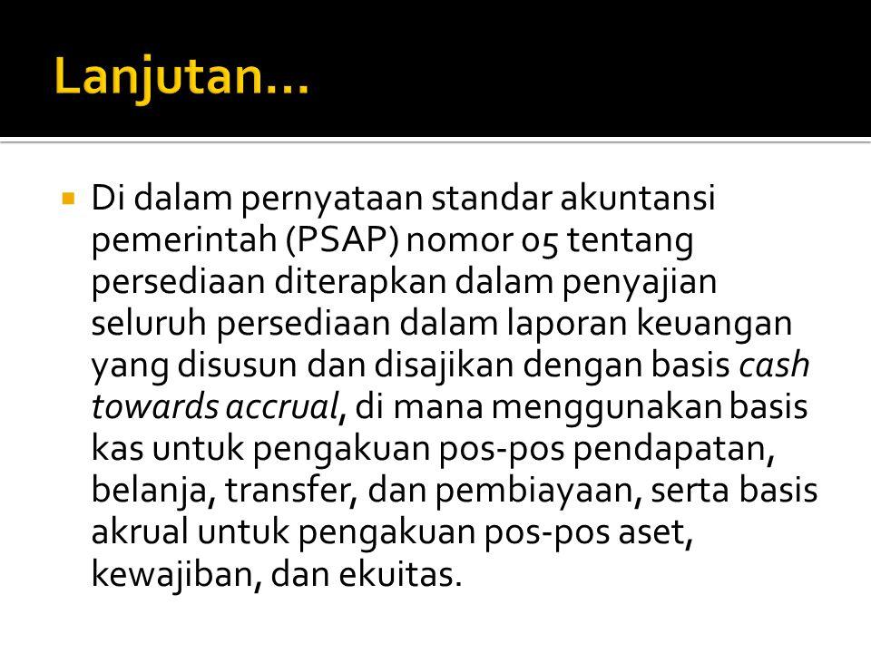  Di dalam pernyataan standar akuntansi pemerintah (PSAP) nomor 05 tentang persediaan diterapkan dalam penyajian seluruh persediaan dalam laporan keua