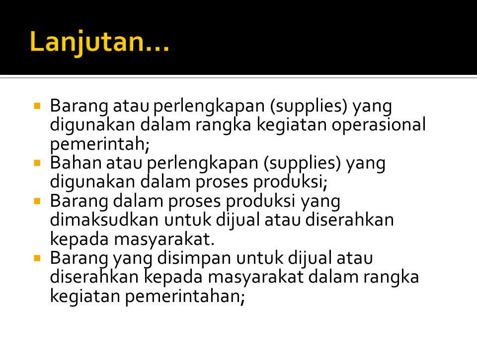  Barang atau perlengkapan (supplies) yang digunakan dalam rangka kegiatan operasional pemerintah;  Bahan atau perlengkapan (supplies) yang digunakan