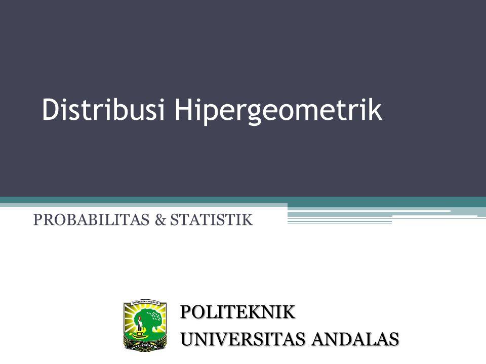 Distribusi Hipergeometrik PROBABILITAS & STATISTIK POLITEKNIK UNIVERSITAS ANDALAS
