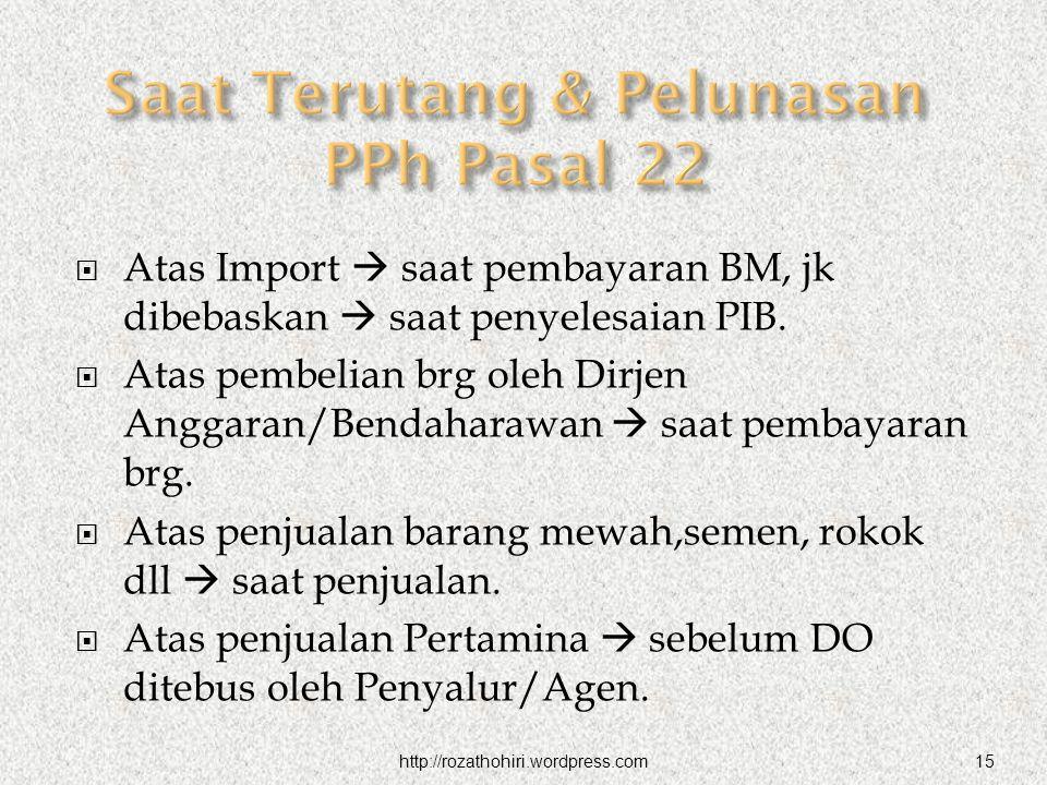 http://rozathohiri.wordpress.com15  Atas Import  saat pembayaran BM, jk dibebaskan  saat penyelesaian PIB.  Atas pembelian brg oleh Dirjen Anggara