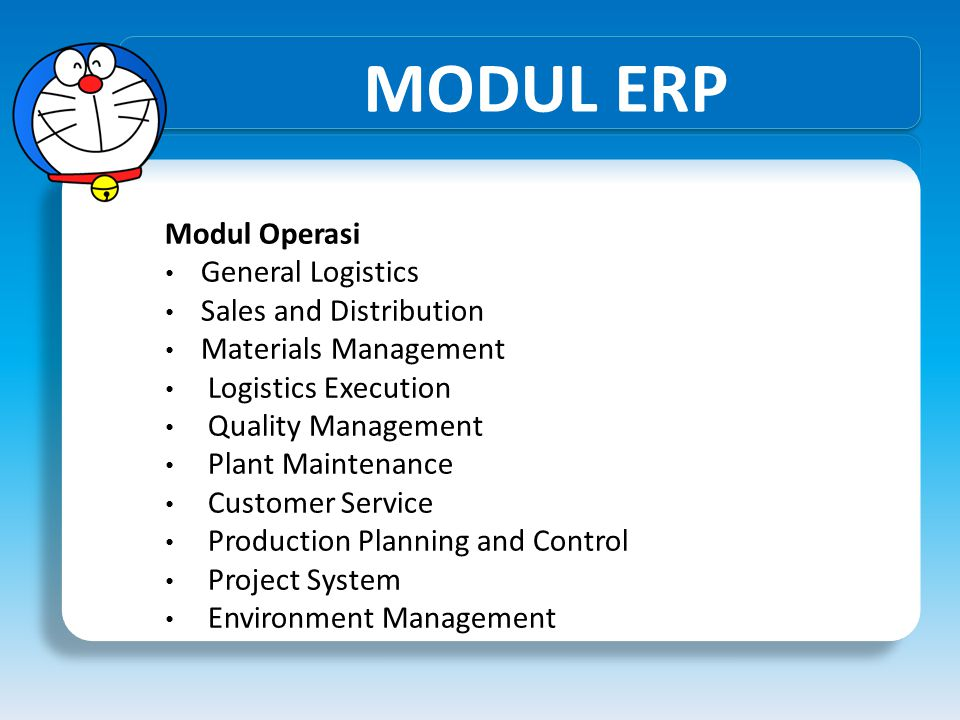 MODUL ERP Modul Operasi • General Logistics • Sales and Distribution • Materials Management • Logistics Execution • Quality Management • Plant Maintenance • Customer Service • Production Planning and Control • Project System • Environment Management