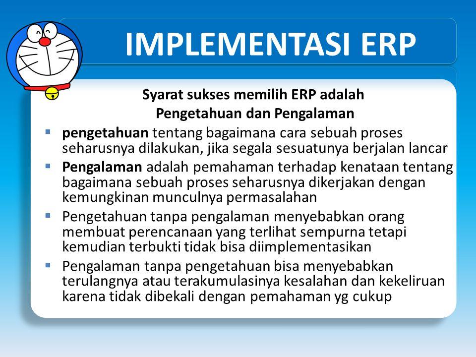 IMPLEMENTASI ERP Syarat sukses memilih ERP adalah Pengetahuan dan Pengalaman  pengetahuan tentang bagaimana cara sebuah proses seharusnya dilakukan,