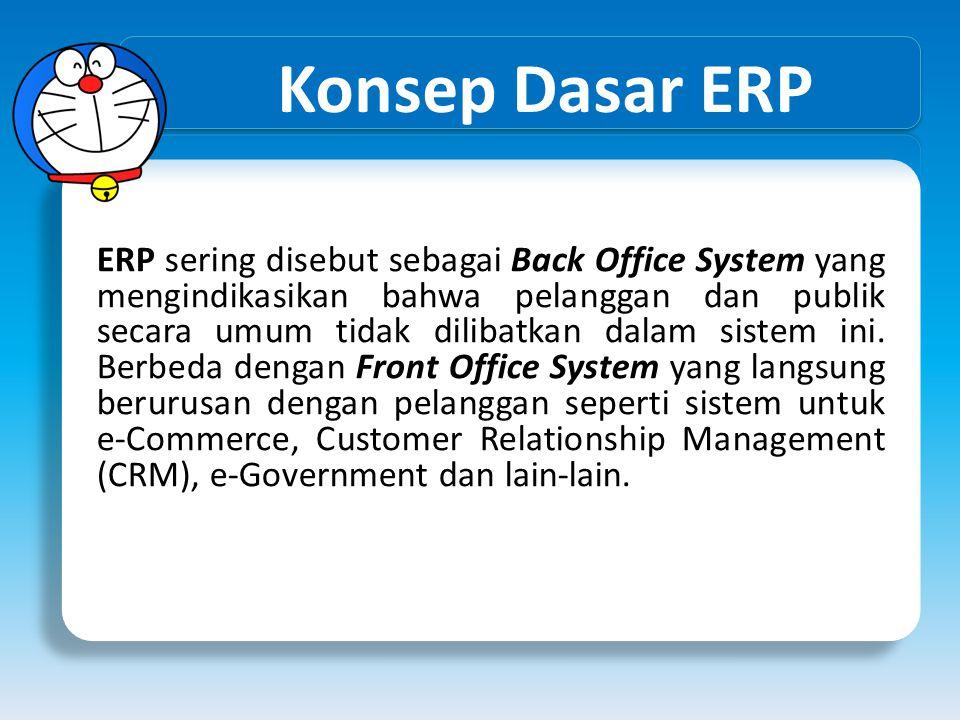 Konsep Dasar ERP ERP sering disebut sebagai Back Office System yang mengindikasikan bahwa pelanggan dan publik secara umum tidak dilibatkan dalam sist