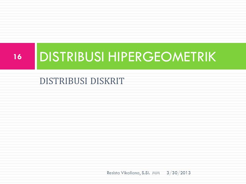 DISTRIBUSI DISKRIT DISTRIBUSI HIPERGEOMETRIK 3/30/2013 16 Resista Vikaliana, S.Si. MM