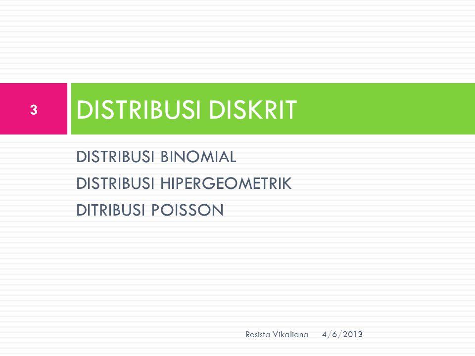 DISTRIBUSI BINOMIAL DISTRIBUSI HIPERGEOMETRIK DITRIBUSI POISSON DISTRIBUSI DISKRIT 4/6/2013 3 Resista Vikaliana