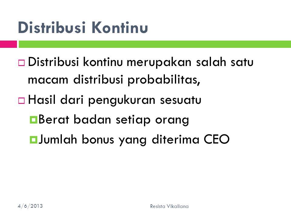 Distribusi Kontinu  Distribusi kontinu merupakan salah satu macam distribusi probabilitas,  Hasil dari pengukuran sesuatu  Berat badan setiap orang  Jumlah bonus yang diterima CEO 4/6/201331 Resista Vikaliana