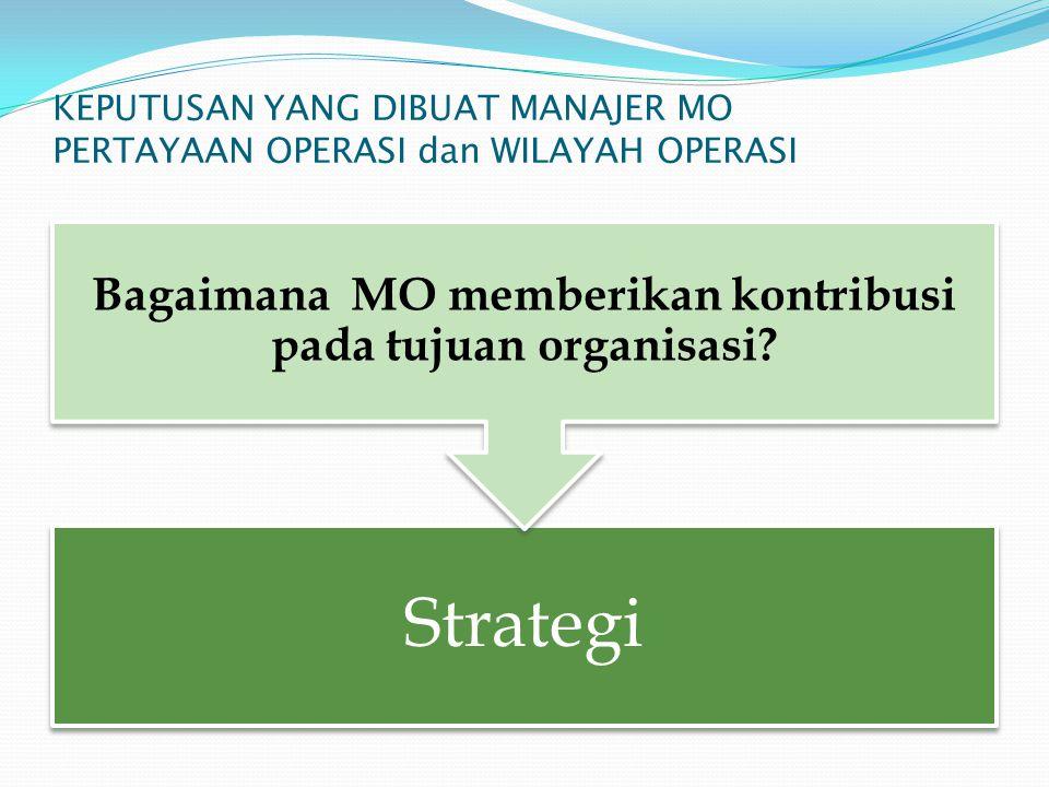 KEPUTUSAN YANG DIBUAT MANAJER MO PERTAYAAN OPERASI dan WILAYAH OPERASI Strategi Bagaimana MO memberikan kontribusi pada tujuan organisasi