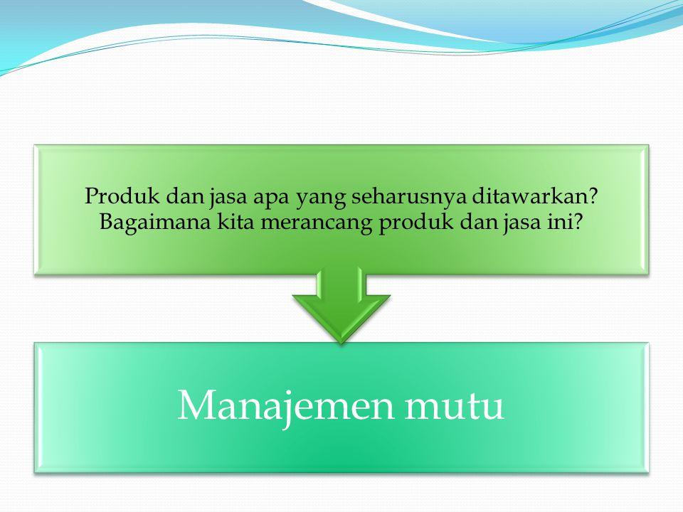 Manajemen mutu Produk dan jasa apa yang seharusnya ditawarkan.