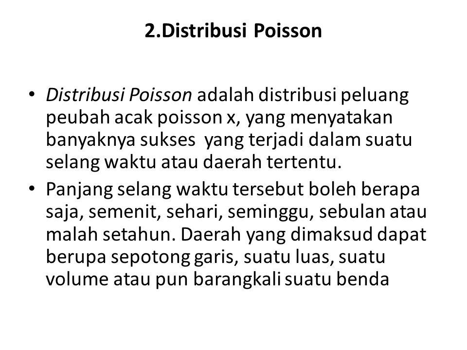 2.Distribusi Poisson • Distribusi Poisson adalah distribusi peluang peubah acak poisson x, yang menyatakan banyaknya sukses yang terjadi dalam suatu selang waktu atau daerah tertentu.