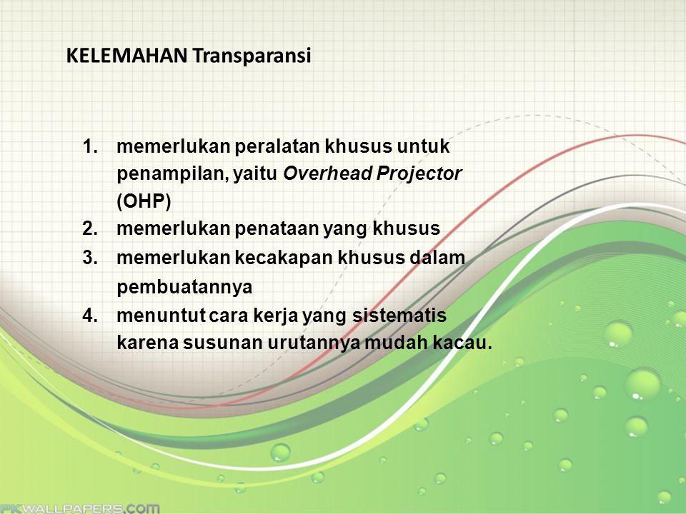 KELEMAHAN Transparansi 1.memerlukan peralatan khusus untuk penampilan, yaitu Overhead Projector (OHP) 2.memerlukan penataan yang khusus 3.memerlukan k
