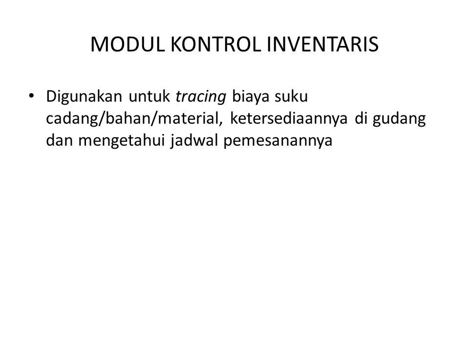 MODUL KONTROL INVENTARIS • Digunakan untuk tracing biaya suku cadang/bahan/material, ketersediaannya di gudang dan mengetahui jadwal pemesanannya