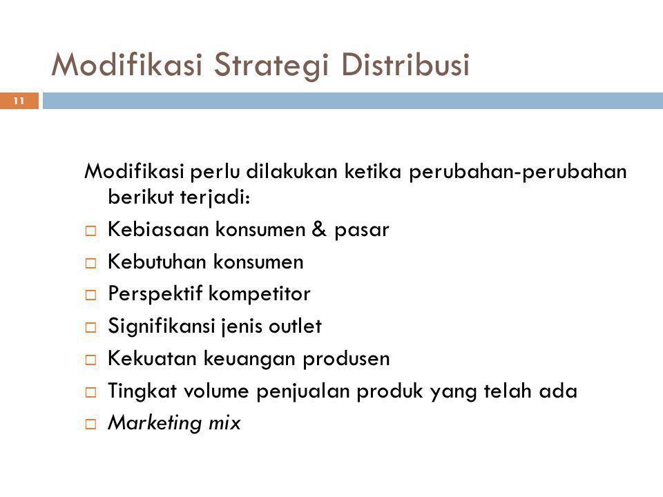 11 Modifikasi Strategi Distribusi Modifikasi perlu dilakukan ketika perubahan-perubahan berikut terjadi:  Kebiasaan konsumen & pasar  Kebutuhan kons