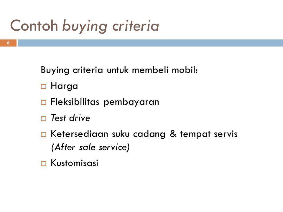 6 Contoh buying criteria Buying criteria untuk membeli mobil:  Harga  Fleksibilitas pembayaran  Test drive  Ketersediaan suku cadang & tempat serv