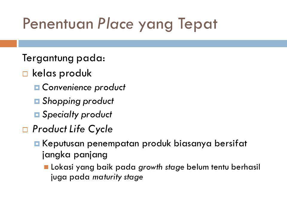 Penentuan Place yang Tepat Tergantung pada:  kelas produk  Convenience product  Shopping product  Specialty product  Product Life Cycle  Keputus